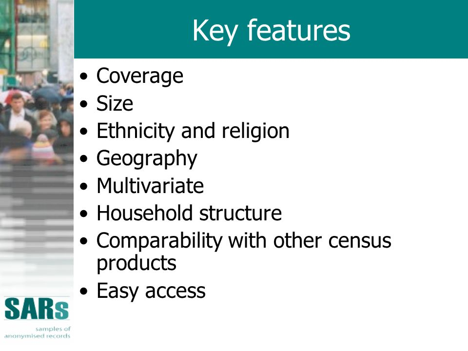 Key features Coverage Size Ethnicity and religion Geography Multivariate Household structure Comparability with other census products Easy access