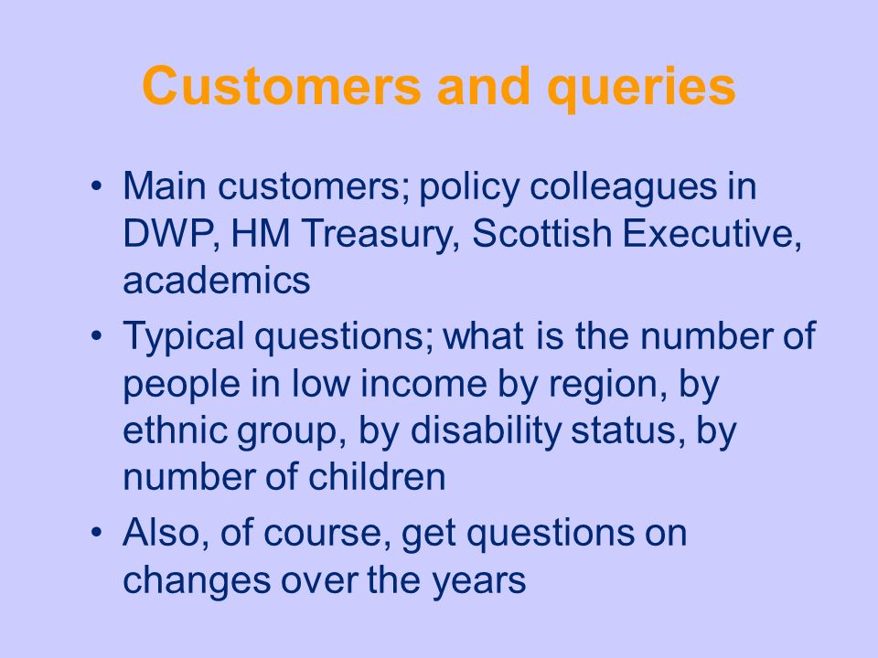 Customers and queries Main customers; policy colleagues in DWP, HM Treasury, Scottish Executive, academics Typical questions; what is the number of people in low income by region, by ethnic group, by disability status, by number of children Also, of course, get questions on changes over the years