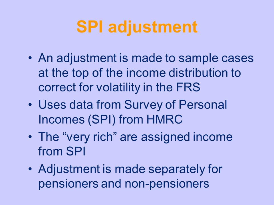 SPI adjustment An adjustment is made to sample cases at the top of the income distribution to correct for volatility in the FRS Uses data from Survey of Personal Incomes (SPI) from HMRC The very rich are assigned income from SPI Adjustment is made separately for pensioners and non-pensioners