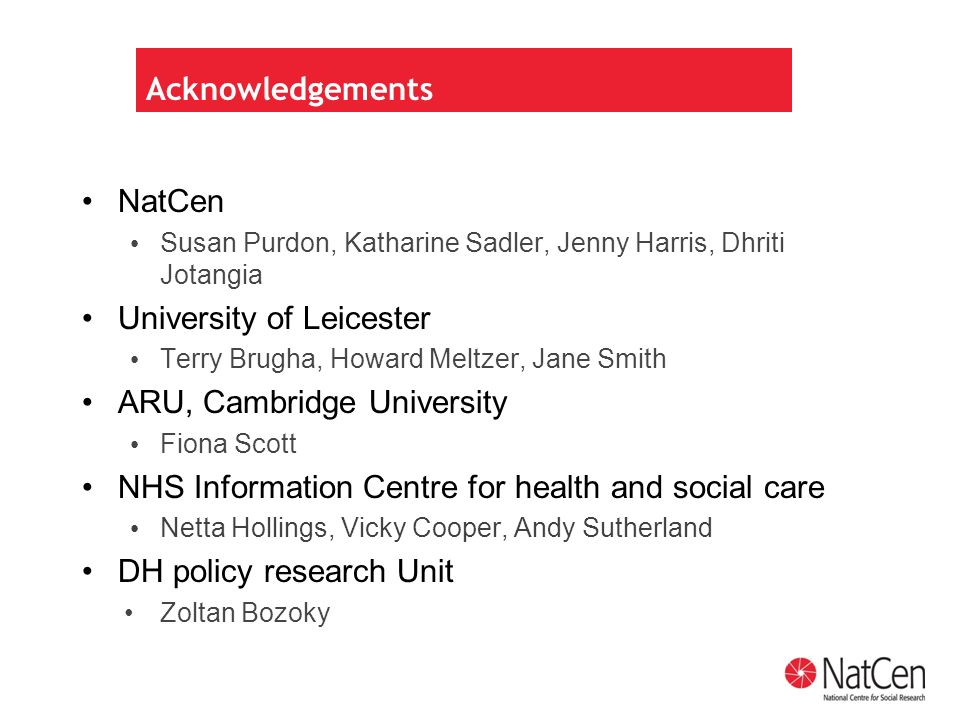 Acknowledgements NatCen Susan Purdon, Katharine Sadler, Jenny Harris, Dhriti Jotangia University of Leicester Terry Brugha, Howard Meltzer, Jane Smith ARU, Cambridge University Fiona Scott NHS Information Centre for health and social care Netta Hollings, Vicky Cooper, Andy Sutherland DH policy research Unit Zoltan Bozoky