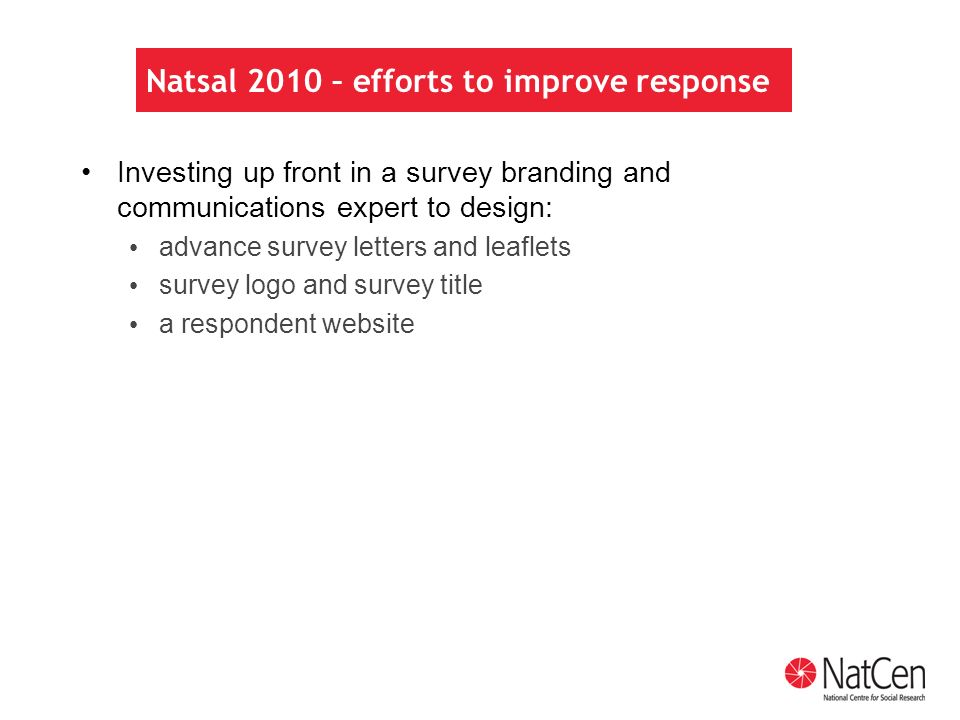 Natsal 2010 – efforts to improve response Investing up front in a survey branding and communications expert to design: advance survey letters and leaflets survey logo and survey title a respondent website