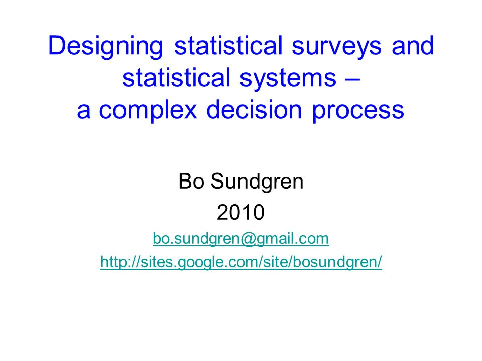 Designing statistical surveys and statistical systems – a complex decision process Bo Sundgren 2010 bo.sundgren@gmail.com http://sites.google.com/site/bosundgren/