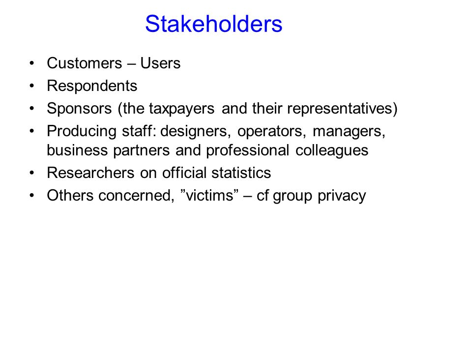 Stakeholders Customers – Users Respondents Sponsors (the taxpayers and their representatives) Producing staff: designers, operators, managers, business partners and professional colleagues Researchers on official statistics Others concerned, victims – cf group privacy