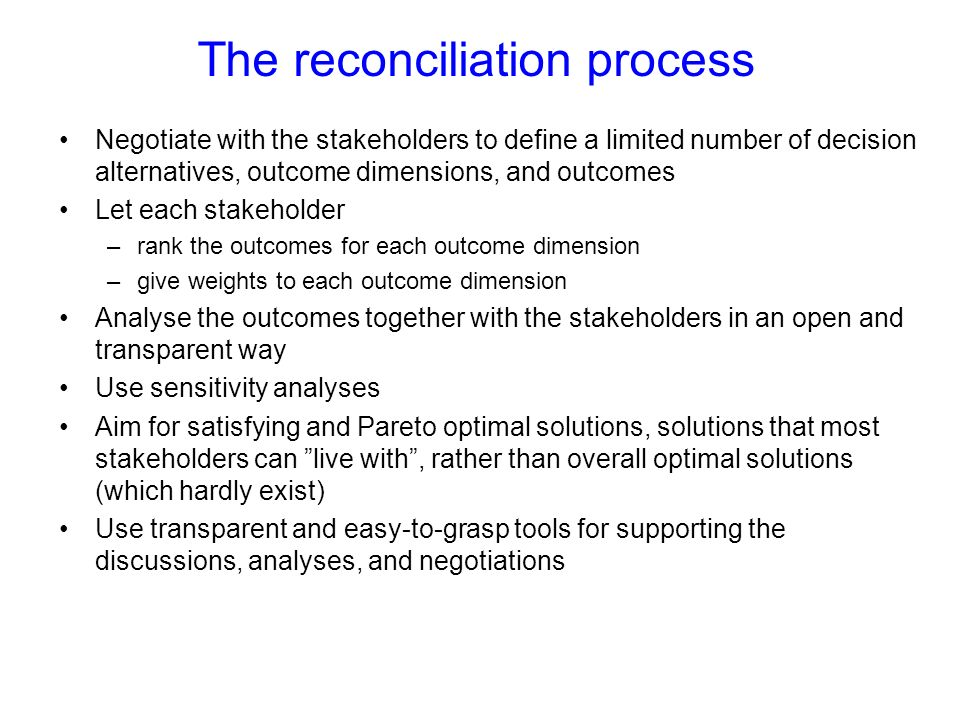 The reconciliation process Negotiate with the stakeholders to define a limited number of decision alternatives, outcome dimensions, and outcomes Let each stakeholder –rank the outcomes for each outcome dimension –give weights to each outcome dimension Analyse the outcomes together with the stakeholders in an open and transparent way Use sensitivity analyses Aim for satisfying and Pareto optimal solutions, solutions that most stakeholders can live with, rather than overall optimal solutions (which hardly exist) Use transparent and easy-to-grasp tools for supporting the discussions, analyses, and negotiations