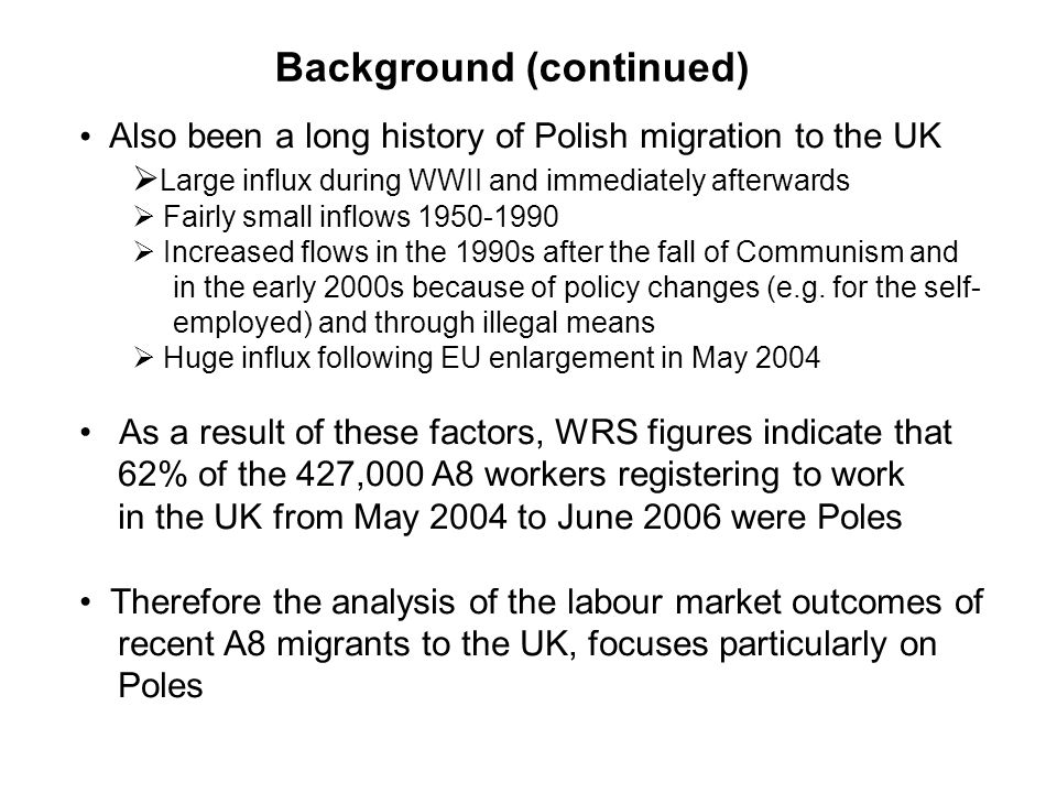Also been a long history of Polish migration to the UK Large influx during WWII and immediately afterwards Fairly small inflows Increased flows in the 1990s after the fall of Communism and in the early 2000s because of policy changes (e.g.