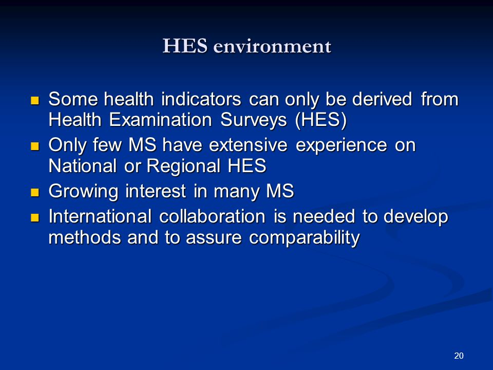 20 HES environment Some health indicators can only be derived from Health Examination Surveys (HES) Some health indicators can only be derived from Health Examination Surveys (HES) Only few MS have extensive experience on National or Regional HES Only few MS have extensive experience on National or Regional HES Growing interest in many MS Growing interest in many MS International collaboration is needed to develop methods and to assure comparability International collaboration is needed to develop methods and to assure comparability