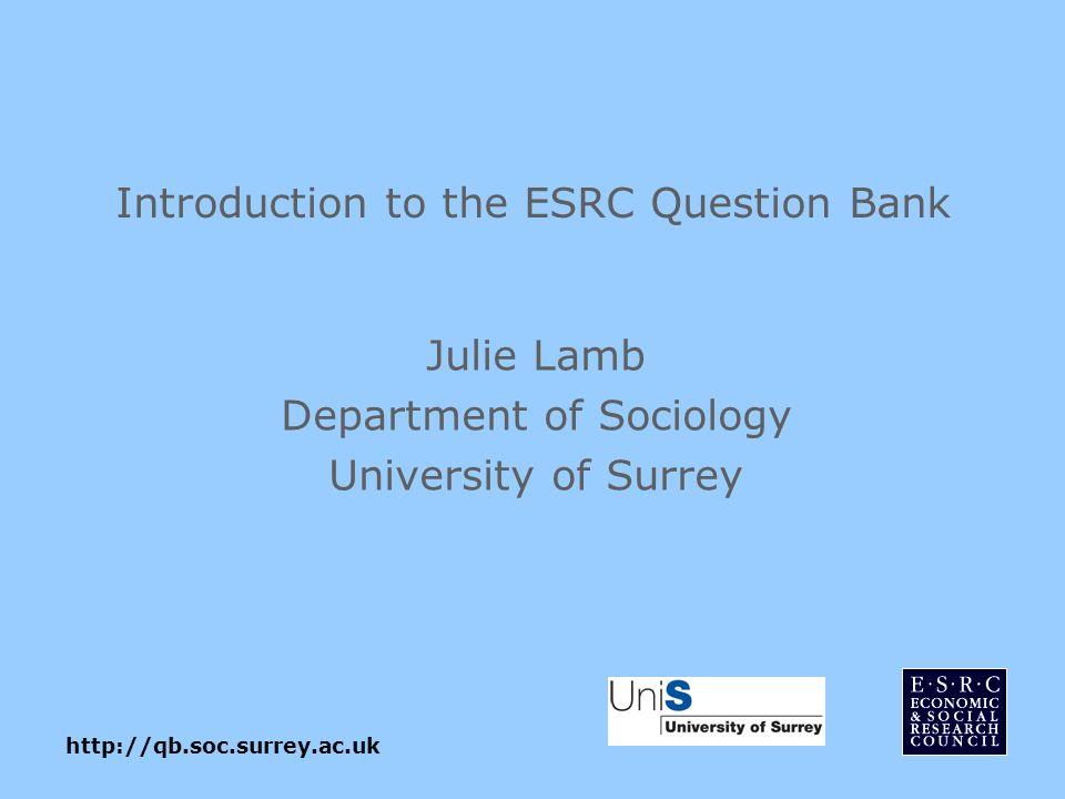 Introduction to the ESRC Question Bank Julie Lamb Department of Sociology University of Surrey