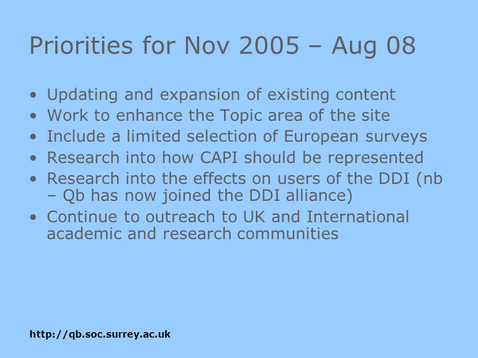 Priorities for Nov 2005 – Aug 08 Updating and expansion of existing content Work to enhance the Topic area of the site Include a limited selection of European surveys Research into how CAPI should be represented Research into the effects on users of the DDI (nb – Qb has now joined the DDI alliance) Continue to outreach to UK and International academic and research communities