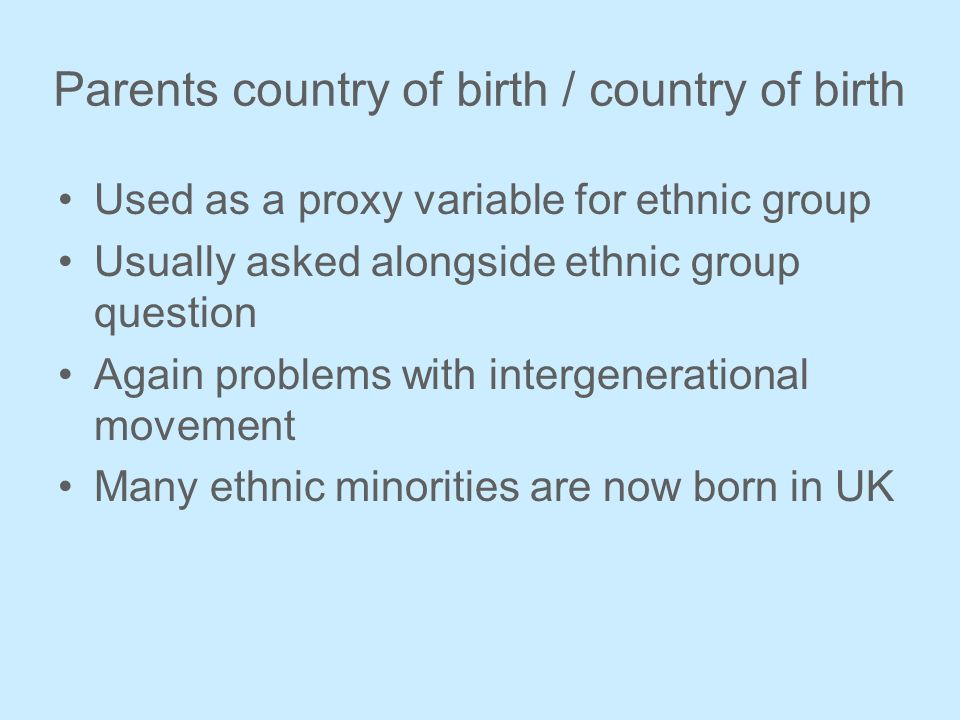 Parents country of birth / country of birth Used as a proxy variable for ethnic group Usually asked alongside ethnic group question Again problems with intergenerational movement Many ethnic minorities are now born in UK