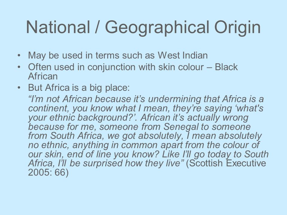 National / Geographical Origin May be used in terms such as West Indian Often used in conjunction with skin colour – Black African But Africa is a big place: Im not African because its undermining that Africa is a continent, you know what I mean, theyre saying what s your ethnic background .