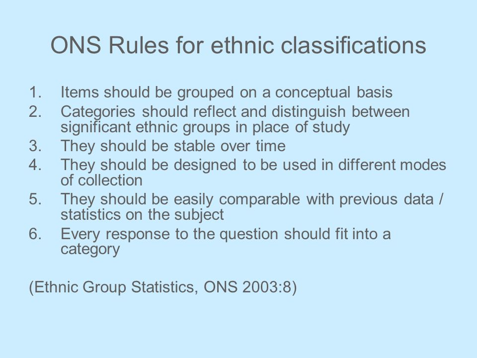ONS Rules for ethnic classifications 1.Items should be grouped on a conceptual basis 2.Categories should reflect and distinguish between significant ethnic groups in place of study 3.They should be stable over time 4.They should be designed to be used in different modes of collection 5.They should be easily comparable with previous data / statistics on the subject 6.Every response to the question should fit into a category (Ethnic Group Statistics, ONS 2003:8)