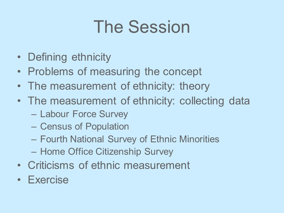 The Session Defining ethnicity Problems of measuring the concept The measurement of ethnicity: theory The measurement of ethnicity: collecting data –Labour Force Survey –Census of Population –Fourth National Survey of Ethnic Minorities –Home Office Citizenship Survey Criticisms of ethnic measurement Exercise