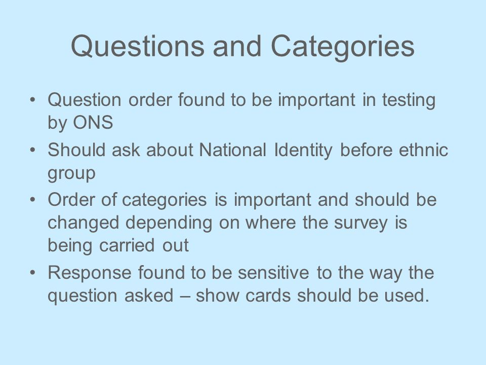 Questions and Categories Question order found to be important in testing by ONS Should ask about National Identity before ethnic group Order of categories is important and should be changed depending on where the survey is being carried out Response found to be sensitive to the way the question asked – show cards should be used.
