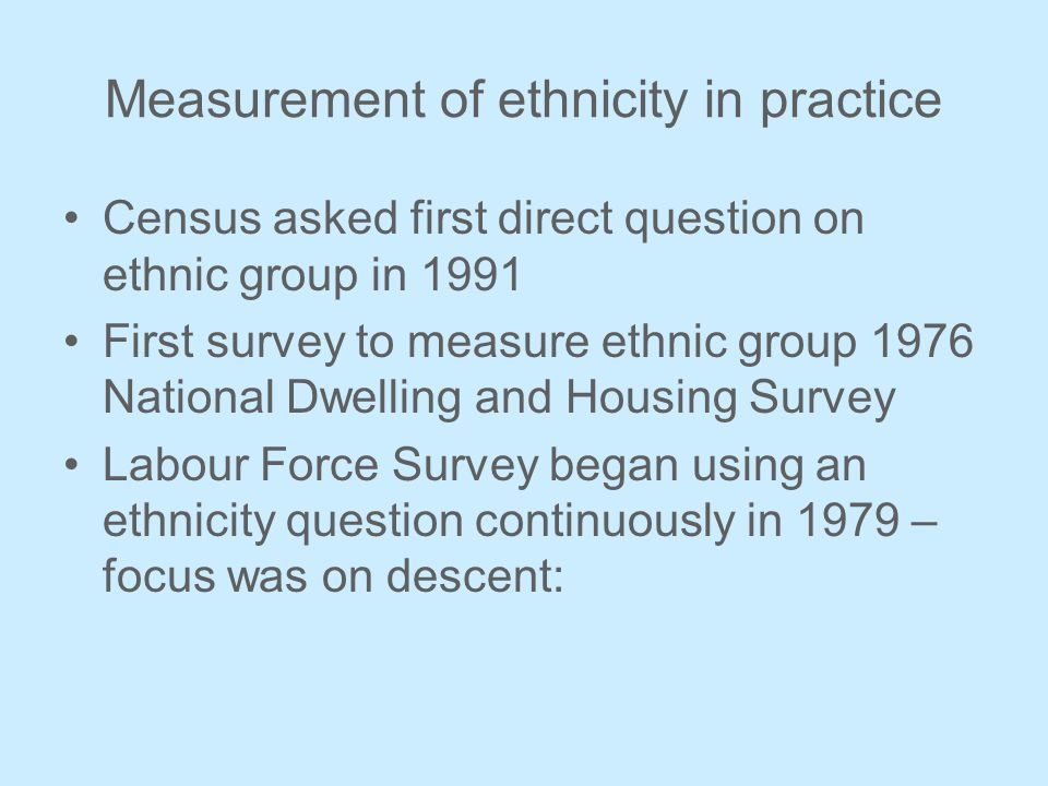 Measurement of ethnicity in practice Census asked first direct question on ethnic group in 1991 First survey to measure ethnic group 1976 National Dwelling and Housing Survey Labour Force Survey began using an ethnicity question continuously in 1979 – focus was on descent: