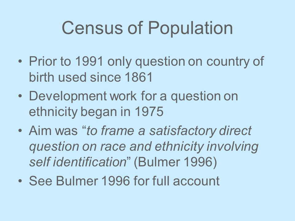 Census of Population Prior to 1991 only question on country of birth used since 1861 Development work for a question on ethnicity began in 1975 Aim was to frame a satisfactory direct question on race and ethnicity involving self identification (Bulmer 1996) See Bulmer 1996 for full account