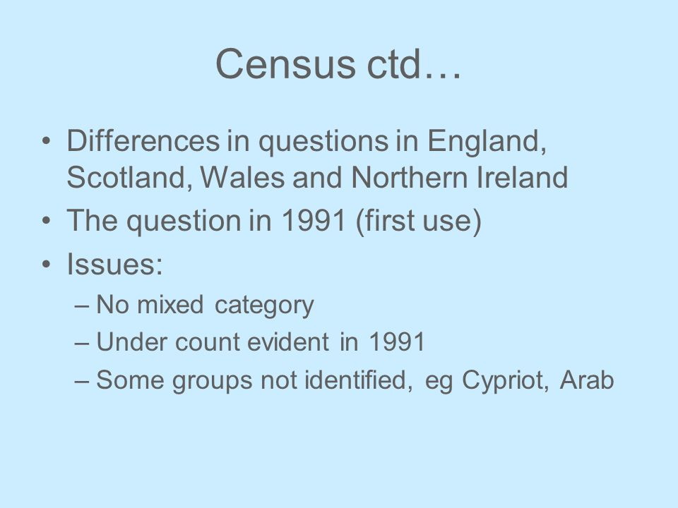 Census ctd… Differences in questions in England, Scotland, Wales and Northern Ireland The question in 1991 (first use) Issues: –No mixed category –Under count evident in 1991 –Some groups not identified, eg Cypriot, Arab