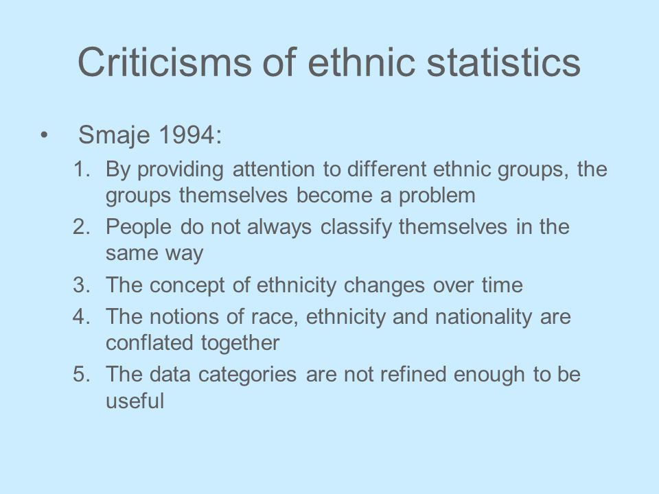Criticisms of ethnic statistics Smaje 1994: 1.By providing attention to different ethnic groups, the groups themselves become a problem 2.People do not always classify themselves in the same way 3.The concept of ethnicity changes over time 4.The notions of race, ethnicity and nationality are conflated together 5.The data categories are not refined enough to be useful