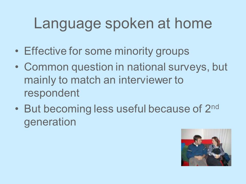 Language spoken at home Effective for some minority groups Common question in national surveys, but mainly to match an interviewer to respondent But becoming less useful because of 2 nd generation