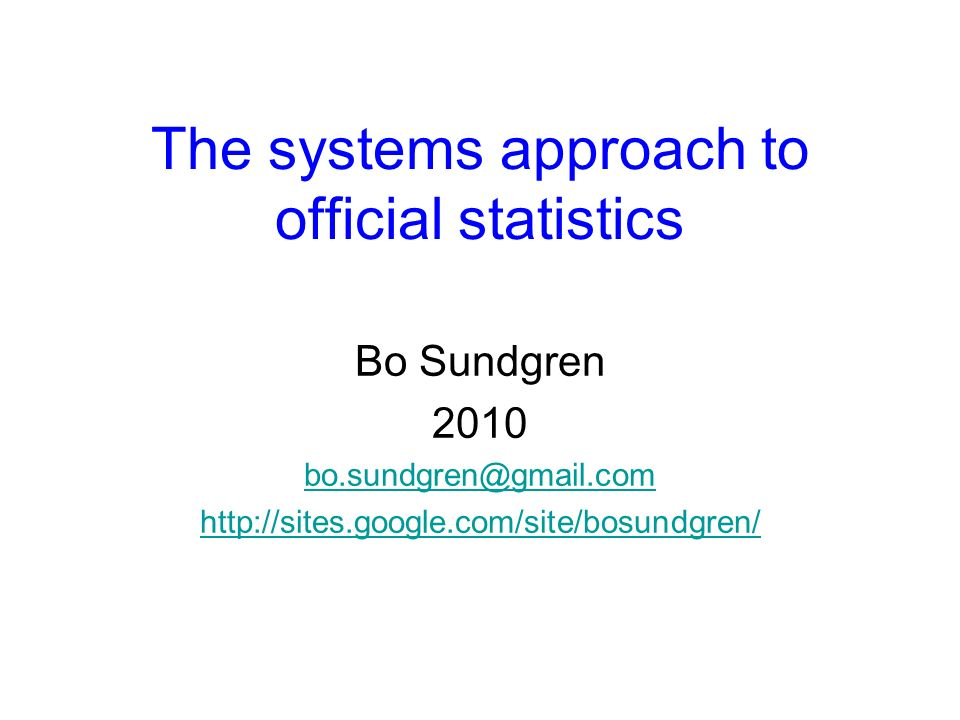 The systems approach to official statistics Bo Sundgren 2010 bo.sundgren@gmail.com http://sites.google.com/site/bosundgren/
