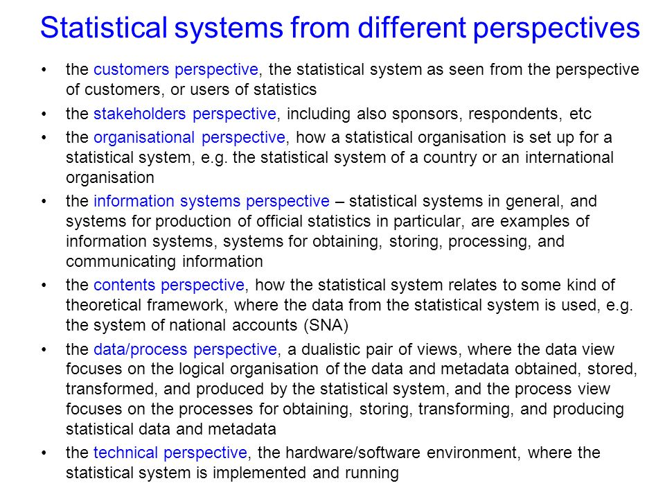 Statistical systems from different perspectives the customers perspective, the statistical system as seen from the perspective of customers, or users of statistics the stakeholders perspective, including also sponsors, respondents, etc the organisational perspective, how a statistical organisation is set up for a statistical system, e.g.