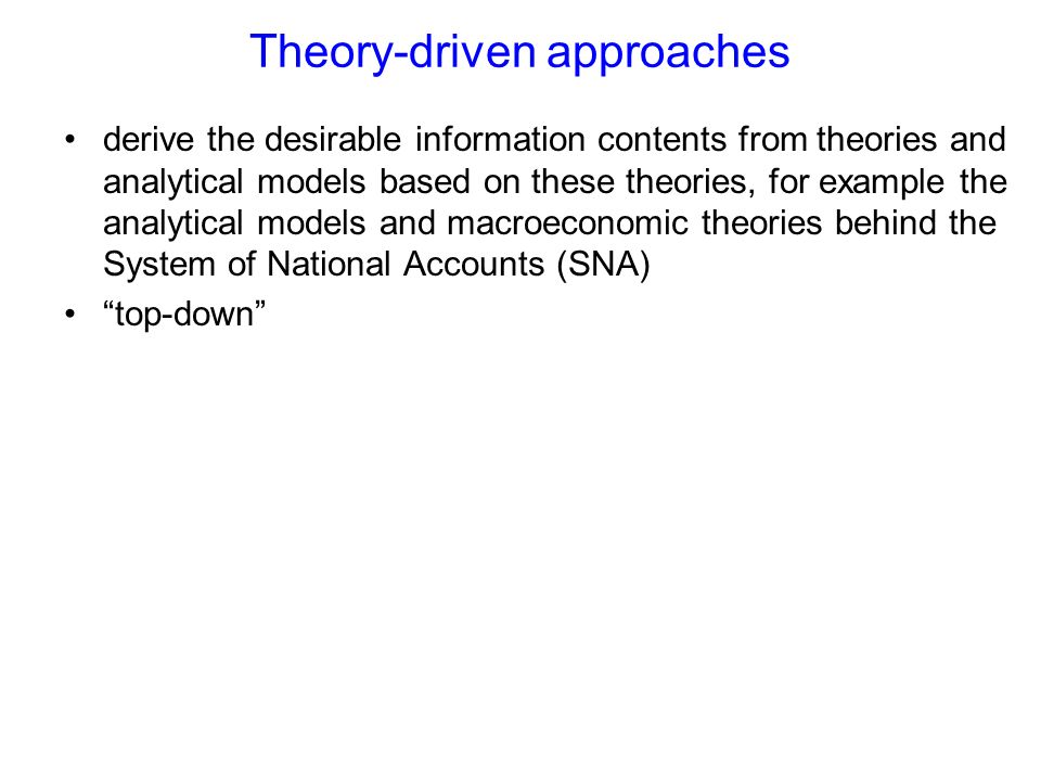 Theory-driven approaches derive the desirable information contents from theories and analytical models based on these theories, for example the analytical models and macroeconomic theories behind the System of National Accounts (SNA) top-down