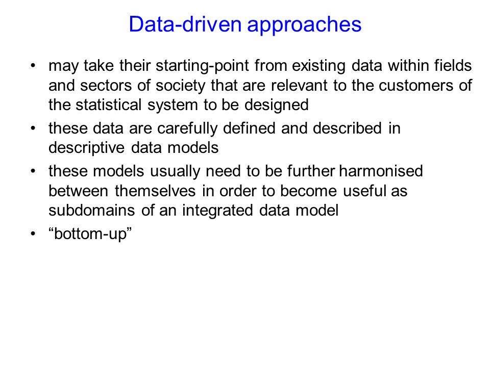 Data-driven approaches may take their starting-point from existing data within fields and sectors of society that are relevant to the customers of the statistical system to be designed these data are carefully defined and described in descriptive data models these models usually need to be further harmonised between themselves in order to become useful as subdomains of an integrated data model bottom-up