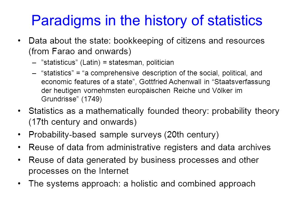 Paradigms in the history of statistics Data about the state: bookkeeping of citizens and resources (from Farao and onwards) –statisticus (Latin) = statesman, politician –statistics = a comprehensive description of the social, political, and economic features of a state, Gottfried Achenwall in Staatsverfassung der heutigen vornehmsten europäischen Reiche und Völker im Grundrisse (1749) Statistics as a mathematically founded theory: probability theory (17th century and onwards) Probability-based sample surveys (20th century) Reuse of data from administrative registers and data archives Reuse of data generated by business processes and other processes on the Internet The systems approach: a holistic and combined approach