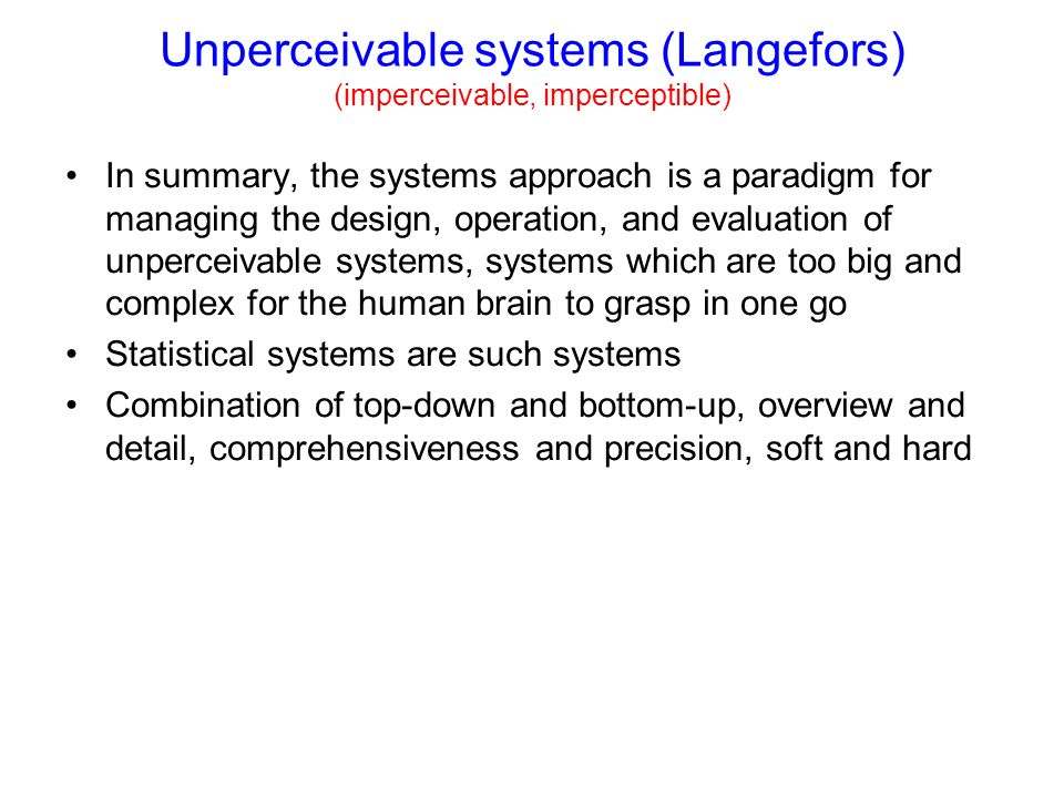 Unperceivable systems (Langefors) (imperceivable, imperceptible) In summary, the systems approach is a paradigm for managing the design, operation, and evaluation of unperceivable systems, systems which are too big and complex for the human brain to grasp in one go Statistical systems are such systems Combination of top-down and bottom-up, overview and detail, comprehensiveness and precision, soft and hard
