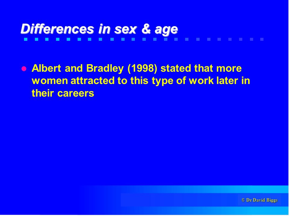 © Dr David Biggs Differences in sex & age Albert and Bradley (1998) stated that more women attracted to this type of work later in their careers