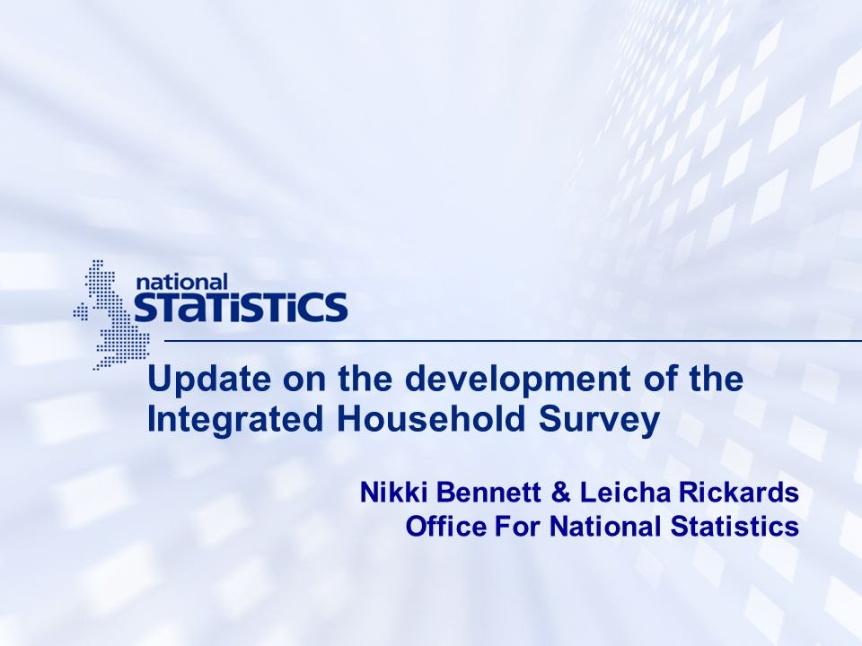 Update on the development of the Integrated Household Survey Nikki Bennett & Leicha Rickards Office For National Statistics