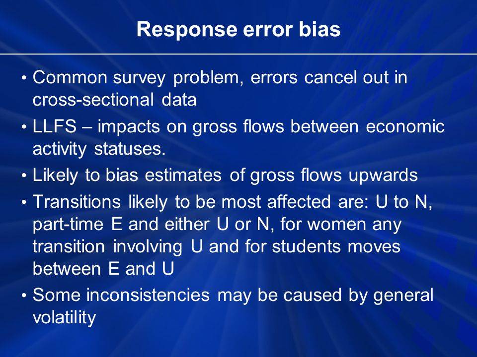 Response error bias Common survey problem, errors cancel out in cross-sectional data LLFS – impacts on gross flows between economic activity statuses.