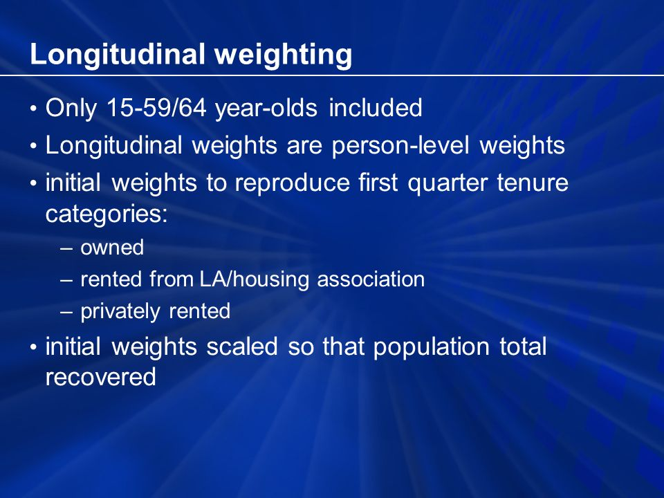 Longitudinal weighting Only 15-59/64 year-olds included Longitudinal weights are person-level weights initial weights to reproduce first quarter tenure categories: –owned –rented from LA/housing association –privately rented initial weights scaled so that population total recovered