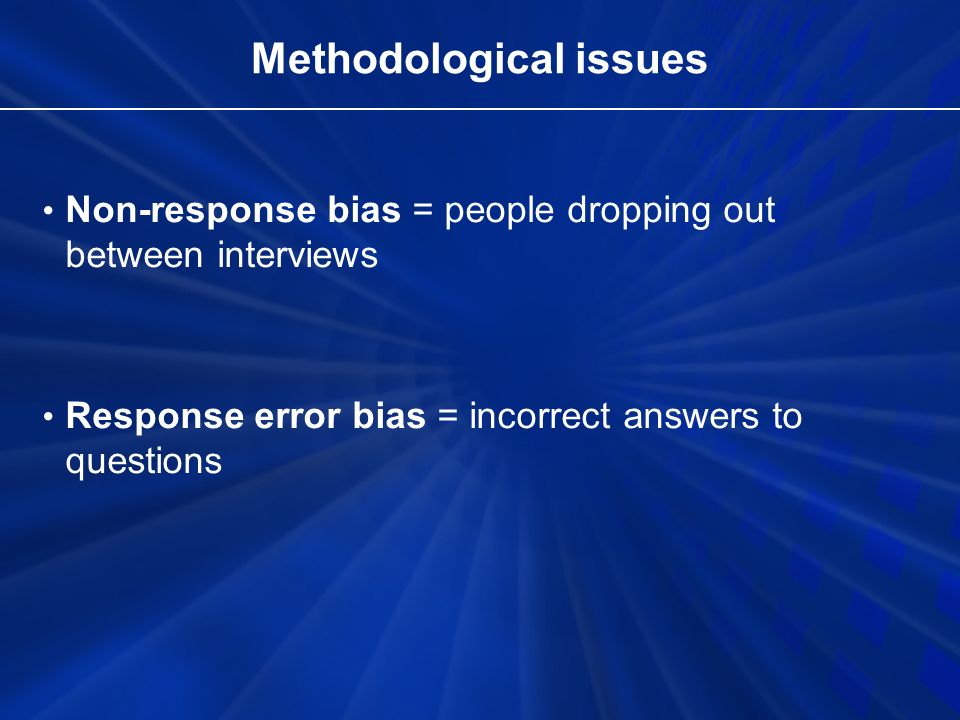Methodological issues Non-response bias = people dropping out between interviews Response error bias = incorrect answers to questions