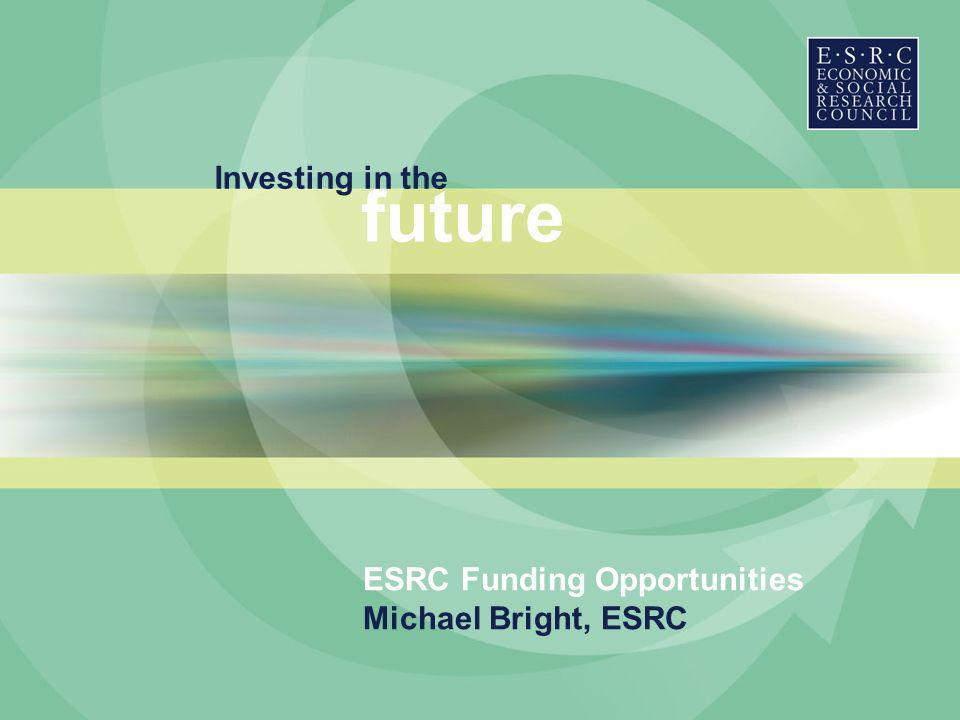 Investing in the future ESRC Funding Opportunities Michael Bright, ESRC
