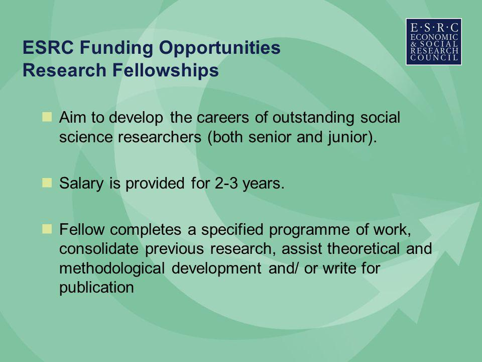 ESRC Funding Opportunities Research Fellowships Aim to develop the careers of outstanding social science researchers (both senior and junior).