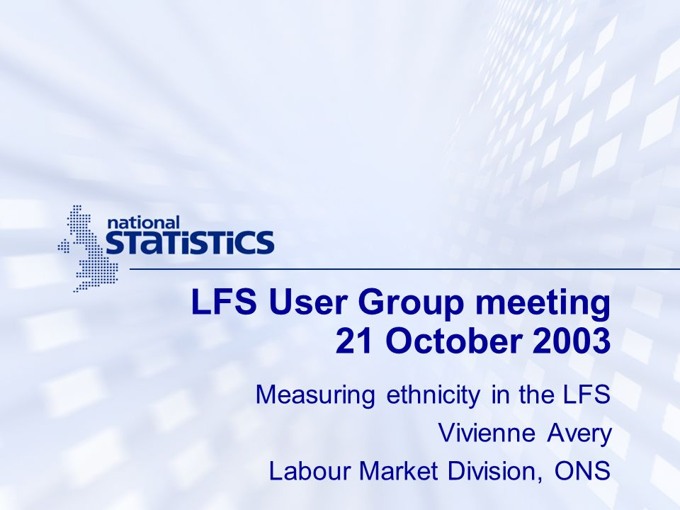 LFS User Group meeting 21 October 2003 Measuring ethnicity in the LFS Vivienne Avery Labour Market Division, ONS