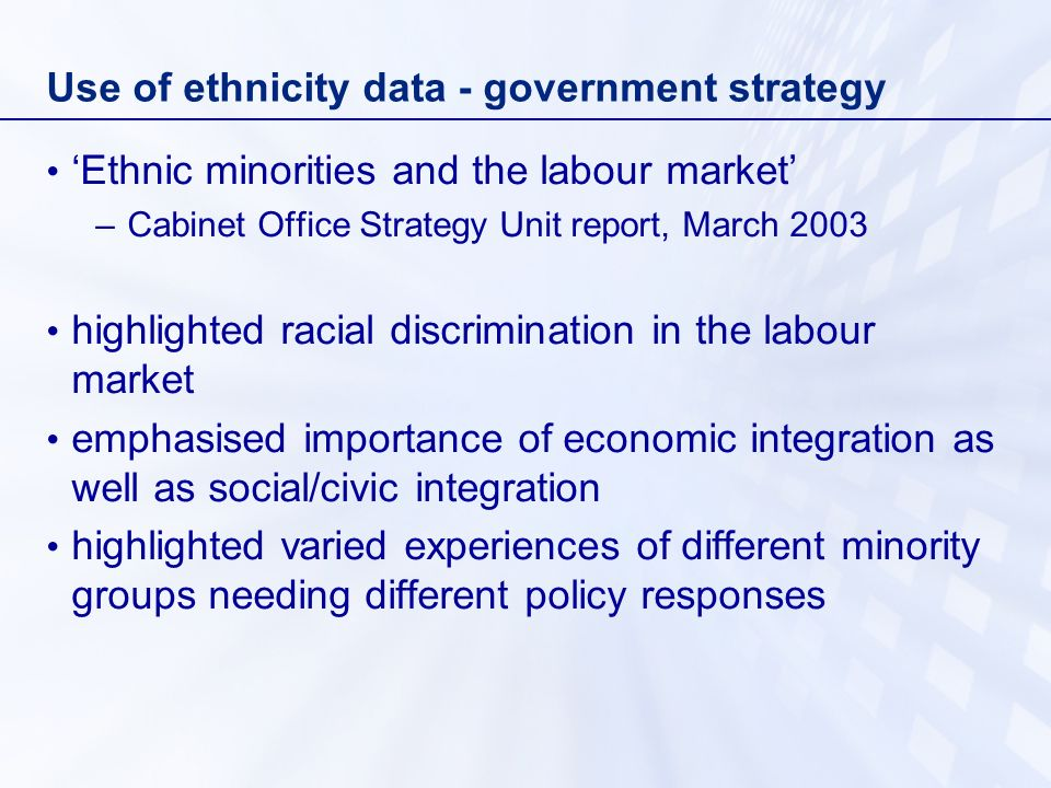 Use of ethnicity data - government strategy Ethnic minorities and the labour market –Cabinet Office Strategy Unit report, March 2003 highlighted racial discrimination in the labour market emphasised importance of economic integration as well as social/civic integration highlighted varied experiences of different minority groups needing different policy responses