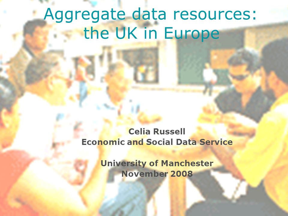 Celia Russell Economic and Social Data Service University of Manchester November 2008 Aggregate data resources: the UK in Europe