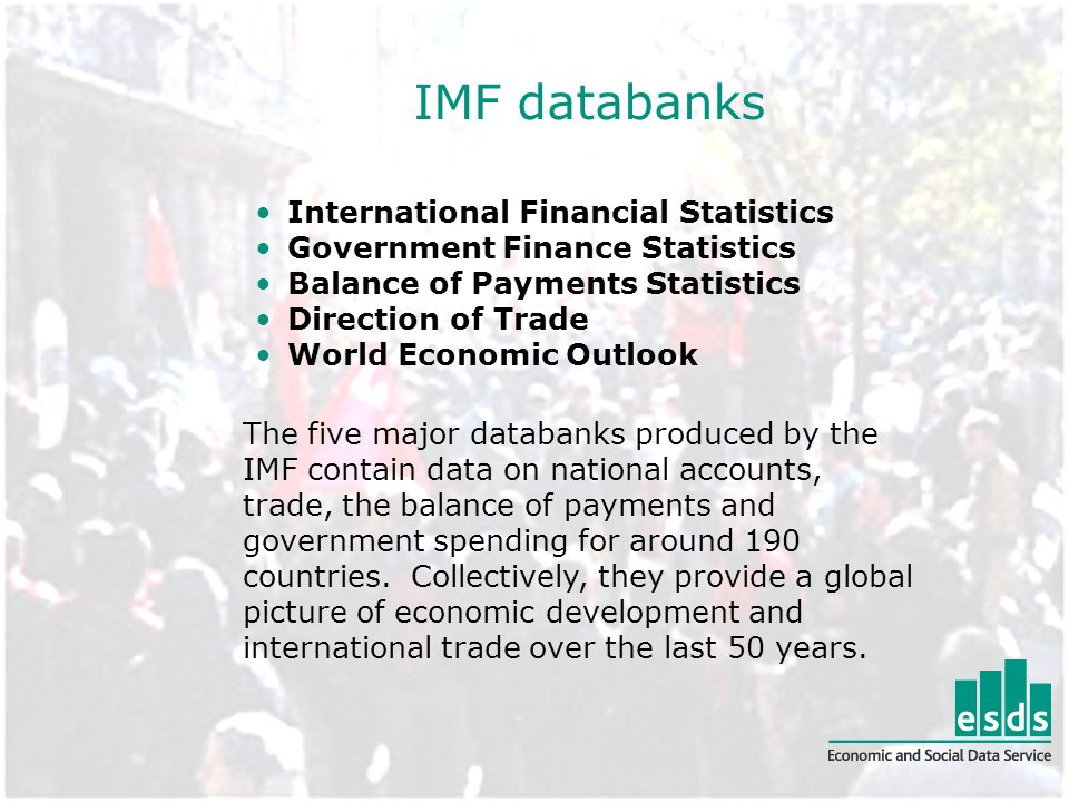 IMF databanks International Financial Statistics Government Finance Statistics Balance of Payments Statistics Direction of Trade World Economic Outlook The five major databanks produced by the IMF contain data on national accounts, trade, the balance of payments and government spending for around 190 countries.