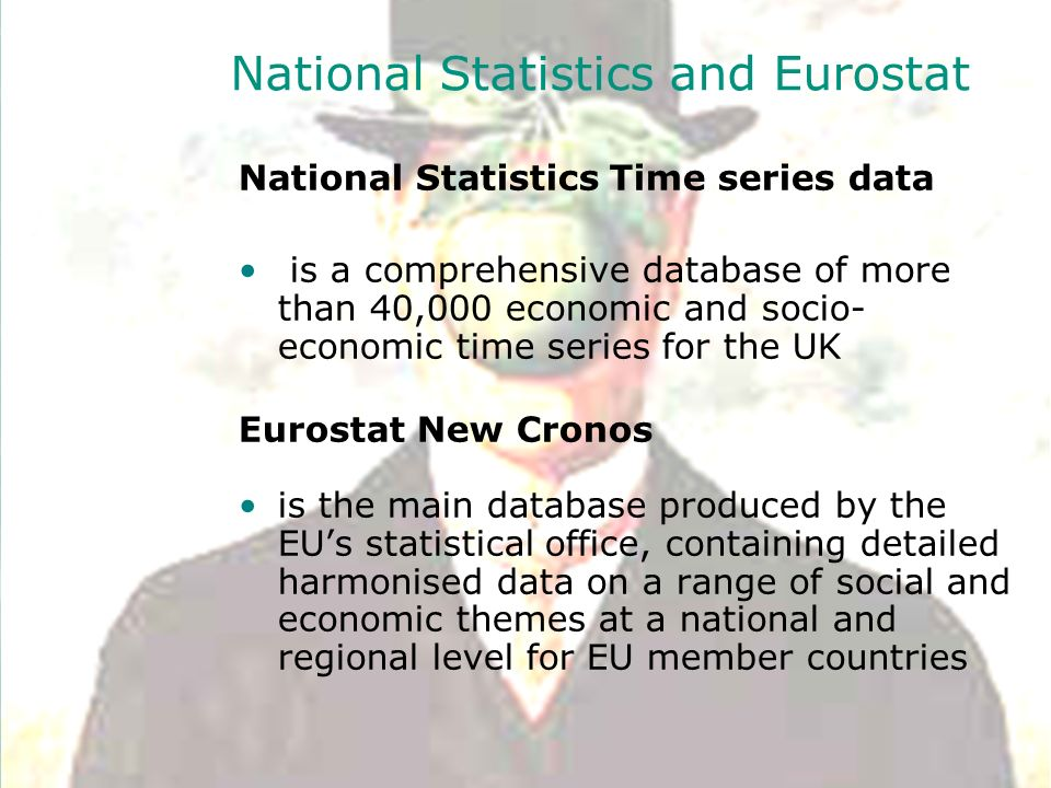National Statistics and Eurostat National Statistics Time series data is a comprehensive database of more than 40,000 economic and socio- economic time series for the UK Eurostat New Cronos is the main database produced by the EUs statistical office, containing detailed harmonised data on a range of social and economic themes at a national and regional level for EU member countries