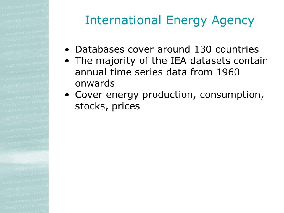 International Energy Agency Databases cover around 130 countries The majority of the IEA datasets contain annual time series data from 1960 onwards Cover energy production, consumption, stocks, prices