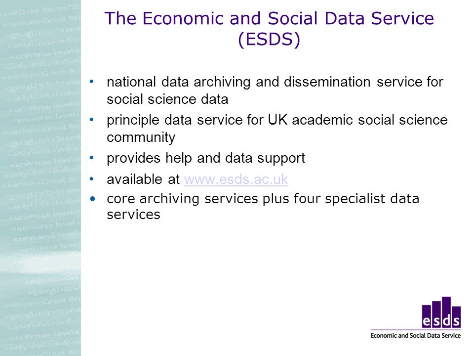 The Economic and Social Data Service (ESDS) national data archiving and dissemination service for social science data principle data service for UK academic social science community provides help and data support available at www.esds.ac.ukwww.esds.ac.uk core archiving services plus four specialist data services
