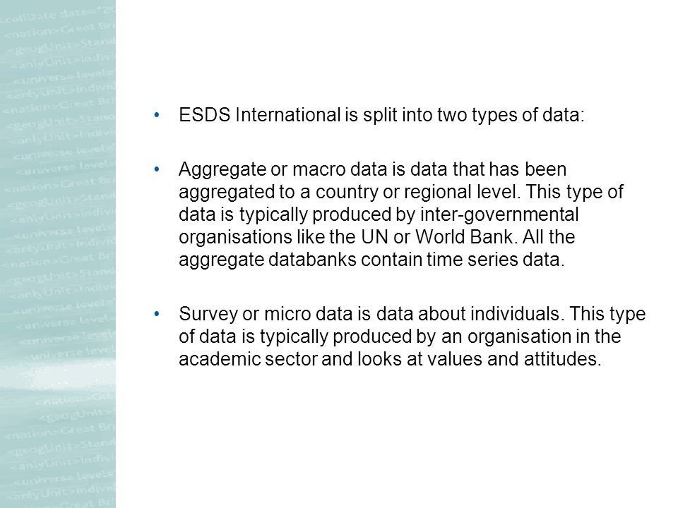 ESDS International is split into two types of data: Aggregate or macro data is data that has been aggregated to a country or regional level.