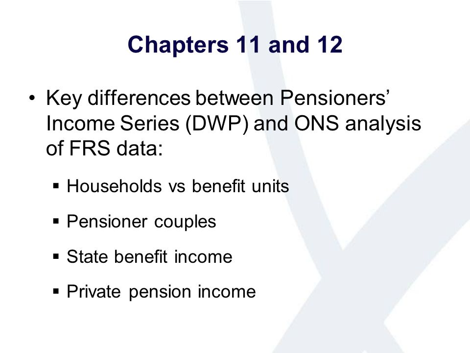 Chapters 11 and 12 Key differences between Pensioners Income Series (DWP) and ONS analysis of FRS data: Households vs benefit units Pensioner couples State benefit income Private pension income