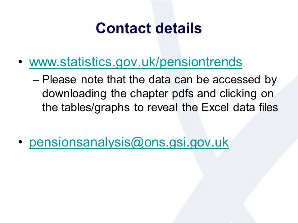 Contact details www.statistics.gov.uk/pensiontrends –Please note that the data can be accessed by downloading the chapter pdfs and clicking on the tables/graphs to reveal the Excel data files pensionsanalysis@ons.gsi.gov.uk