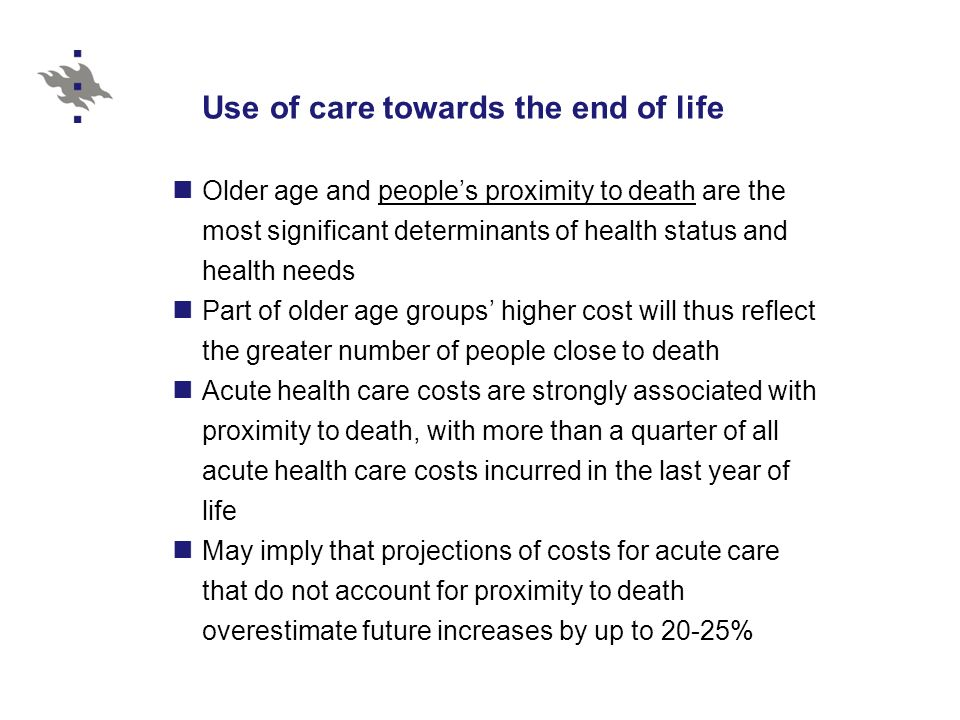 Use of care towards the end of life Older age and peoples proximity to death are the most significant determinants of health status and health needs Part of older age groups higher cost will thus reflect the greater number of people close to death Acute health care costs are strongly associated with proximity to death, with more than a quarter of all acute health care costs incurred in the last year of life May imply that projections of costs for acute care that do not account for proximity to death overestimate future increases by up to 20-25%