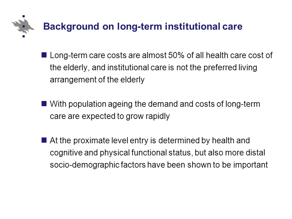 Background on long-term institutional care Long-term care costs are almost 50% of all health care cost of the elderly, and institutional care is not the preferred living arrangement of the elderly With population ageing the demand and costs of long-term care are expected to grow rapidly At the proximate level entry is determined by health and cognitive and physical functional status, but also more distal socio-demographic factors have been shown to be important