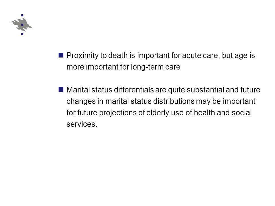 Proximity to death is important for acute care, but age is more important for long-term care Marital status differentials are quite substantial and future changes in marital status distributions may be important for future projections of elderly use of health and social services.