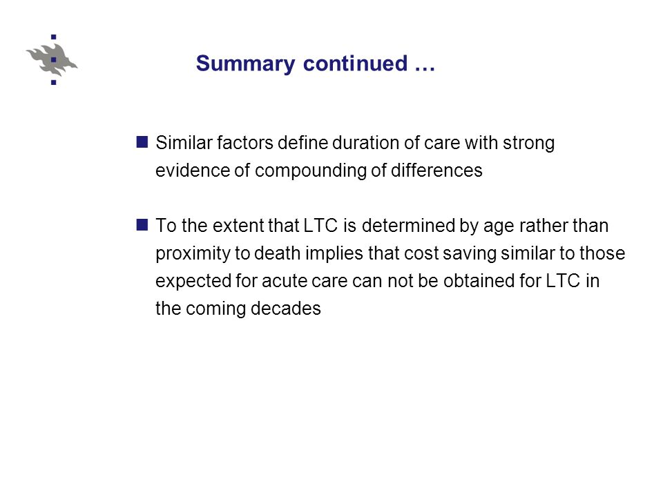 Summary continued … Similar factors define duration of care with strong evidence of compounding of differences To the extent that LTC is determined by age rather than proximity to death implies that cost saving similar to those expected for acute care can not be obtained for LTC in the coming decades