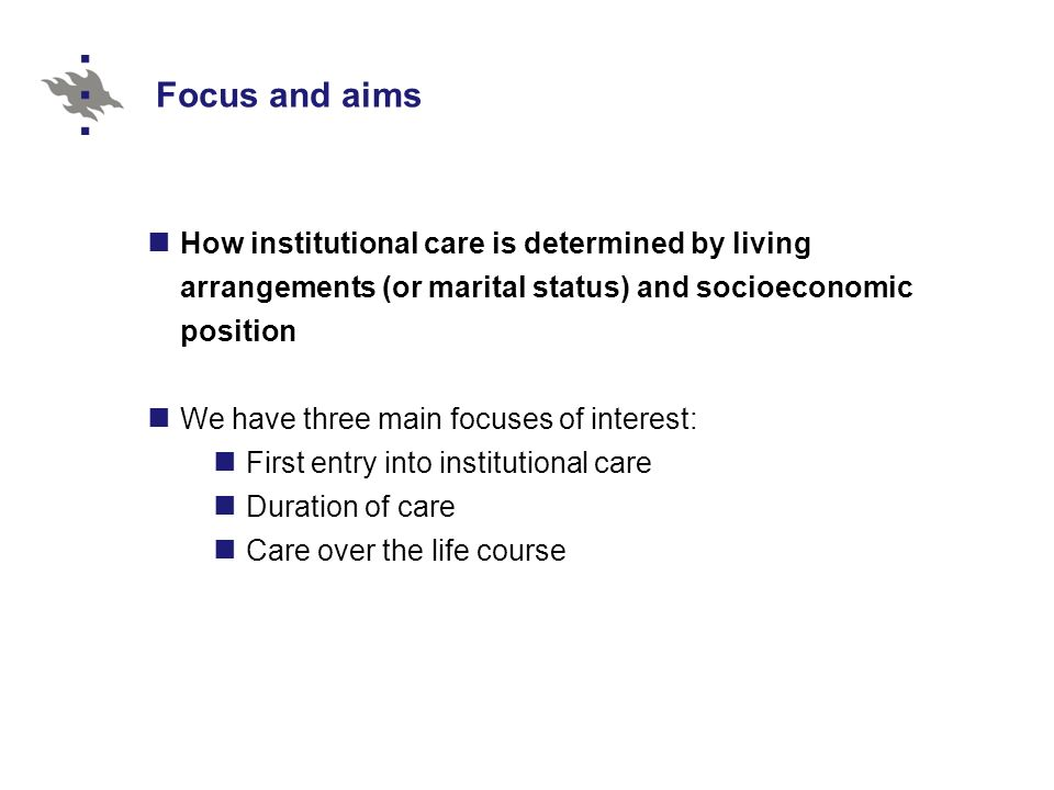 Focus and aims How institutional care is determined by living arrangements (or marital status) and socioeconomic position We have three main focuses of interest: First entry into institutional care Duration of care Care over the life course